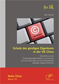 Schutz des geistigen Eigentums in der VR China: Uberblick zu den Handlungsmoglichkeiten und Grenzen bei der Sicherung und Durchsetzbarkeit geistiger Eigentumsrechte