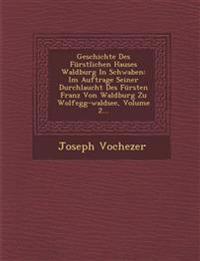 Geschichte Des Fürstlichen Hauses Waldburg In Schwaben: Im Auftrage Seiner Durchlaucht Des Fürsten Franz Von Waldburg Zu Wolfegg-waldsee, Volume 2...