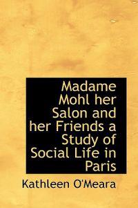 Madame Mohl Her Salon and Her Friends a Study of Social Life in Paris