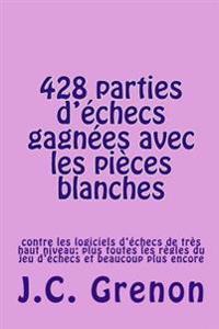 428 Parties D'Echecs Gagnees Avec Les Pieces Blanches: Contre Les Logiciels D'Echecs de Tres Haut Niveau