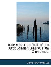 Addresses on the Death of Hon. Jacob Collamer