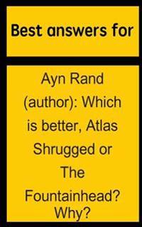 Best Answers for Ayn Rand (Author): Which Is Better, Atlas Shrugged or the Fountainhead? Why?
