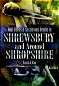 Foul Deeds & Suspicious Deaths in Shrewsbury and Around Shropshire