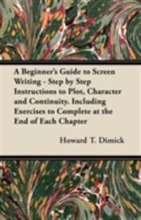 Beginner's Guide to Screen Writing - Step by Step Instructions to Plot, Character and Continuity. Including Exercises to Complete at the End of Each Chapter