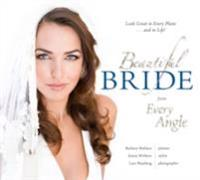 Beautiful Bride from Every Angle:  Look Great in Every Photo...and in Life!