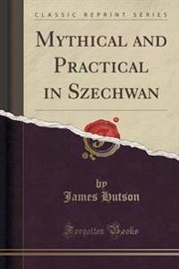 Mythical and Practical in Szechwan (Classic Reprint)