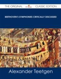Beethoven's Symphonies Critically Discussed - The Original Classic Edition