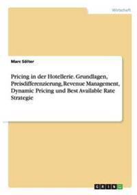 Pricing in Der Hotellerie. Grundlagen, Preisdifferenzierung, Revenue Management, Dynamic Pricing Und Best Available Rate Strategie
