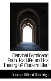 Marshal Ferdinand Foch, His Life and His Theory of Modern War