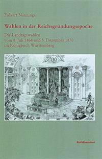 Wahlen in Der Reichsgrundungsepoche: Die Landtagswahlen Vom 8. Juli 1868 Und 5. Dezember 1870 Im Konigreich Wurttemberg
