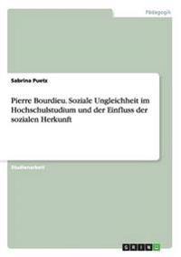 Pierre Bourdieu. Soziale Ungleichheit im Hochschulstudium und der Einfluss der sozialen Herkunft