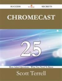 Chromecast 25 Success Secrets - 25 Most Asked Questions On Chromecast - What You Need To Know