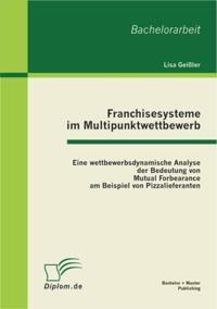Franchisesysteme im Multipunktwettbewerb: Eine wettbewerbsdynamische Analyse der Bedeutung von Mutual Forbearance am Beispiel von Pizzalieferanten