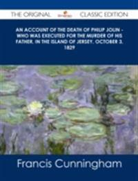 account of the Death of Philip Jolin - who was executed for the murder of his father, in the Island of Jersey, October 3, 1829 - The Original Classic Edition