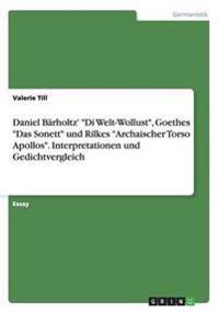 """Daniel Bärholtz' """"Di Welt-Wollust"""", Goethes """"Das Sonett"""" und Rilkes """"Archaischer Torso Apollos"""". Interpretationen und Gedichtvergleich"""
