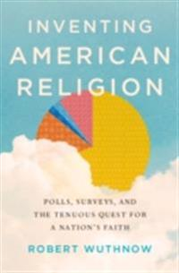 Inventing American Religion: Polls, Surveys, and the Tenuous Quest for a Nations Faith
