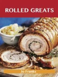 Rolled Greats: Delicious Rolled Recipes, The Top 100 Rolled Recipes