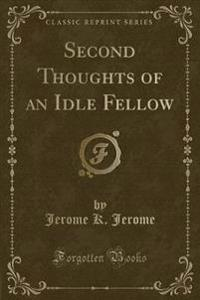 Second Thoughts of an Idle Fellow (Classic Reprint)