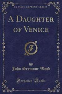 A Daughter of Venice (Classic Reprint)
