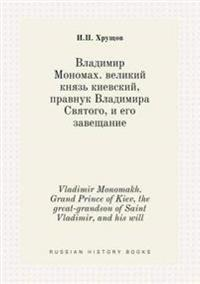 Vladimir Monomakh. Grand Prince of Kiev, the Great-Grandson of Saint Vladimir, and His Will