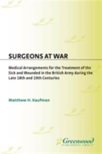 Surgeons at War: Medical Arrangements for the Treatment of the Sick and Wounded in the British Army during the late 18th and 19th Centuries