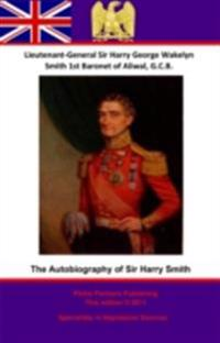 Autobiography Of Lieutenant-General Sir Harry Smith, Baronet of Aliwal on the Sutlej, G.C.B.