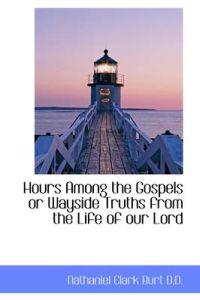 Hours Among the Gospels or Wayside Truths from the Life of Our Lord