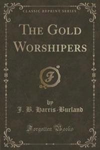 The Gold Worshipers (Classic Reprint)