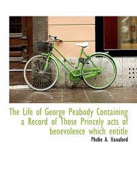 The Life of George Peabody Containing a Record of Those Princely Acts of Benevolence Which Entitle