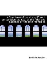 A Specimen of Papal and French Persecution, as Also, of the Faith and Patience of the Late French Co