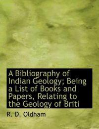 A Bibliography of Indian Geology; Being a List of Books and Papers, Relating to the Geology of Briti