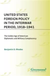 United States Foreign Policy in the Interwar Period, 1918-1941: The Golden Age of American Diplomatic and Military Complacency