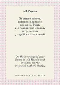 On the Language of Jews Living in Old Russia and on Slavic Words in Jewish Authors Works.