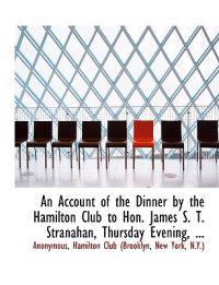 An Account of the Dinner by the Hamilton Club to Hon. James S. T. Stranahan, Thursday Evening, ...