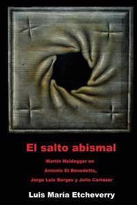 El Salto Abismal: Martin Heidegger En Antonio Di Benedetto, Jorge Luis Borges y Julio Cortazar