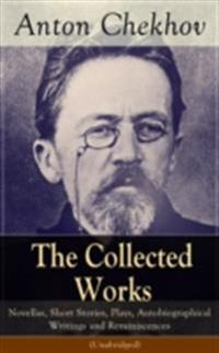Collected Works of Anton Chekhov: Novellas, Short Stories, Plays, Autobiographical Writings and Reminiscences (Unabridged)