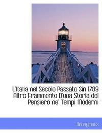 L'Italia Nel Secolo Passato Sin 1789 Altro Frammento D'Una Storia del Pensiero Ne' Tempi Moderni