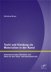 Textil und Kleidung als Materialien in der Kunst: Kulturhistorischer Uberblick und Ideen fur den Textil- und Kunstunterricht