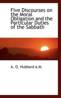 Five Discourses on the Moral Obligation and the Particular Duties of the Sabbath