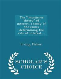 The Impatience Theory of Interest; A Study of the Causes Determining the Rate of Interest ... - Scholar's Choice Edition