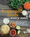 Fermented Foods at Every Meal: Nourish Your Family at Every Meal with Quick and Easy Recipes Using the Top 10 Live-Culture Foods