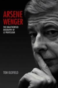 Arsene Wenger - The Unauthorised Biography of Le Professeur