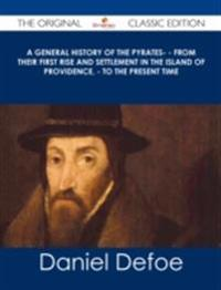 General History of the Pyrates- - from their first rise and settlement in the island of Providence, - to the present time - The Original Classic Edition