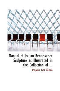 Manual of Italian Renaissance Sculpture As Illustrated in the Collection of Casts at the Museum of Fine Arts, Boston