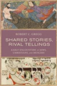 Shared Stories, Rival Tellings: Early Encounters of Jews, Christians, and Muslims