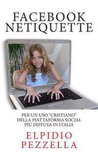 Facebook Netiquette: Per Un USO Cristiano Della Piattaforma Social Piu Diffusa in Italia