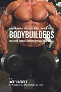 Entrainement de Resistance Mentale Avance Pour Le Bodybuilders: Utiliser La Visualisation Pour Repousser Vos Limites