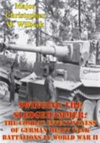 Swinging The Sledgehammer: The Combat Effectiveness Of German Heavy Tank Battalions In World War II