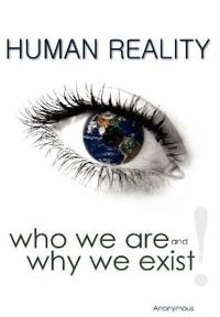 Human Reality--Who We Are and Why We Exist