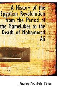 A History of the Egyptian Revolulution from the Period of the Mamelukes to the Death of Mohammed Ali